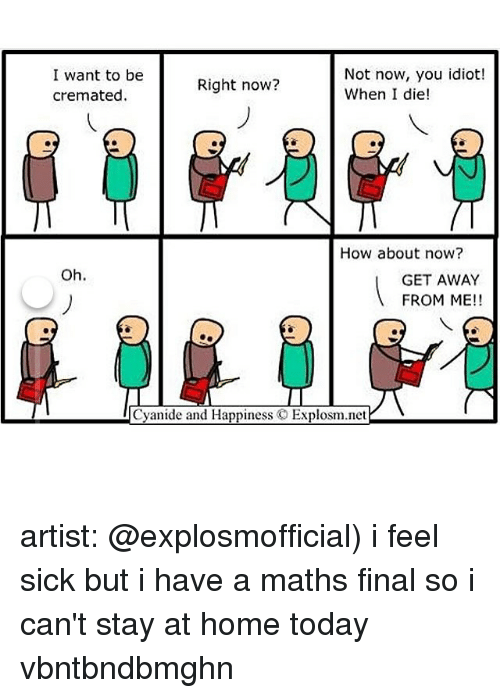 staying at home: I want to be  Not now, you idiot!  Right now?  When I die!  cremated.  How about now?  Oh.  GETAWAY  FROM ME!!  Cyanide and Happiness  C Explosm.net artist: @explosmofficial) i feel sick but i have a maths final so i can't stay at home today vbntbndbmghn