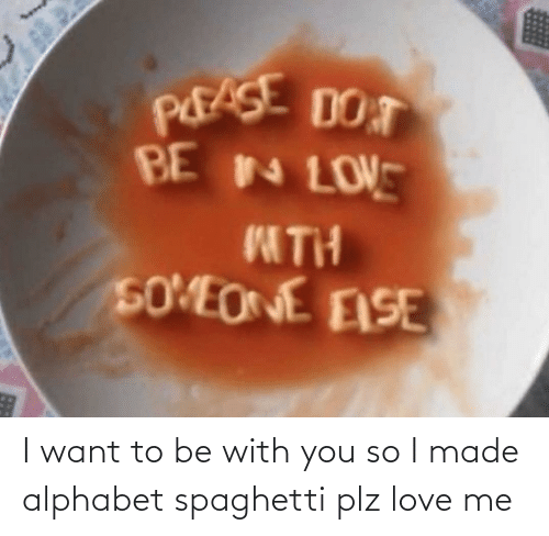 love me: I want to be with you so I made alphabet spaghetti plz love me