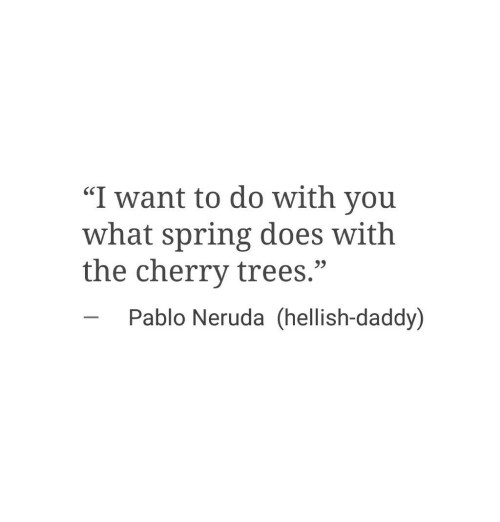 "Pablo Neruda: ""I want to do with you  what spring does with  the cherry trees.""  SC  23  Pablo Neruda (hellish-daddy)"