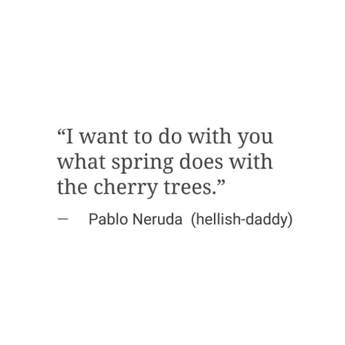 "pablo: ""I want to do with you  what spring does with  the cherry trees.""  SC  23  Pablo Neruda (hellish-daddy)"