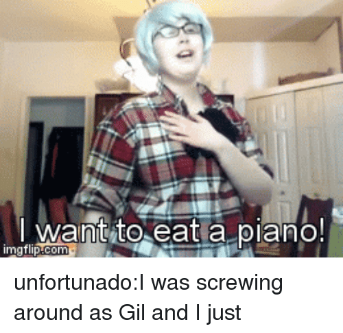 Screwing: I want to eat a piano!  imgflip unfortunado:I was screwing around as Gil and I just