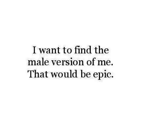 Epic, Find, and I Want To: I want to find the  male version of me.  That would be epic.