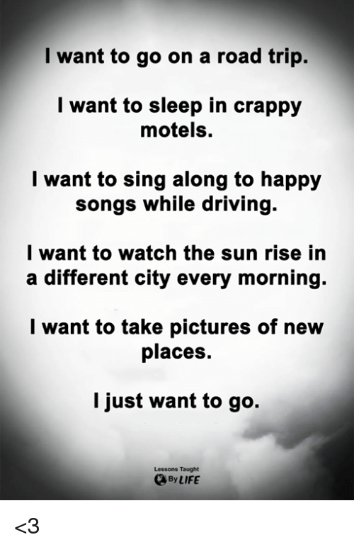Driving, Life, and Memes: I want to go on a road trip.  l want to sleep in crappy  motels.  l want to sing along to happy  songs while driving.  l want to watch the sun rise in  a different city every morning.  l want to take pictures of new  places.  I just want to go.  Lessons Taught  By LIFE <3