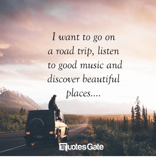 Road Tripping: I want to go on  a road trip, listen  to good music and  discover beautiful  places.  uotesGate