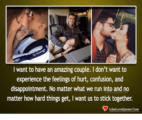 Stick Together: I want to have an amazing couple. I don't want to  experience the feelings of hurt, confusion, and  disappointment. No matter what we run into and no  matter how hard things get, I want us to stick together.  LikeLoveQuotes.Com