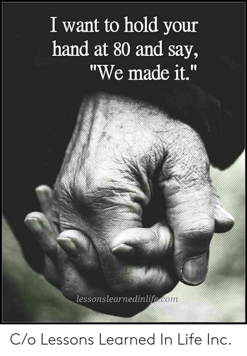 """Life, We Made It, and Com: I want to hold your  hand at 80 and say,  """"We made it.""""  lessonslearnedinlife.com C/o Lessons Learned In Life Inc."""
