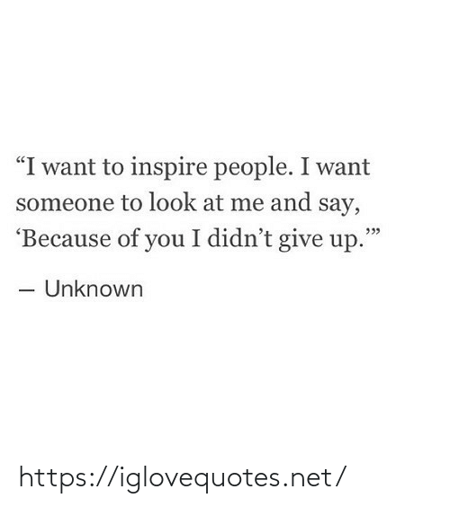 "inspire: ""I want to inspire people. I want  someone to look at me and say,  'Because of you I didn't give up.""  - Unknown https://iglovequotes.net/"