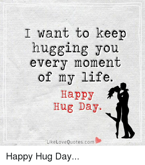 love quote: I want to keep  hugging you  every moment  of my life.  Happy  Hug Day.  Like Love Quotes.com Happy Hug Day...