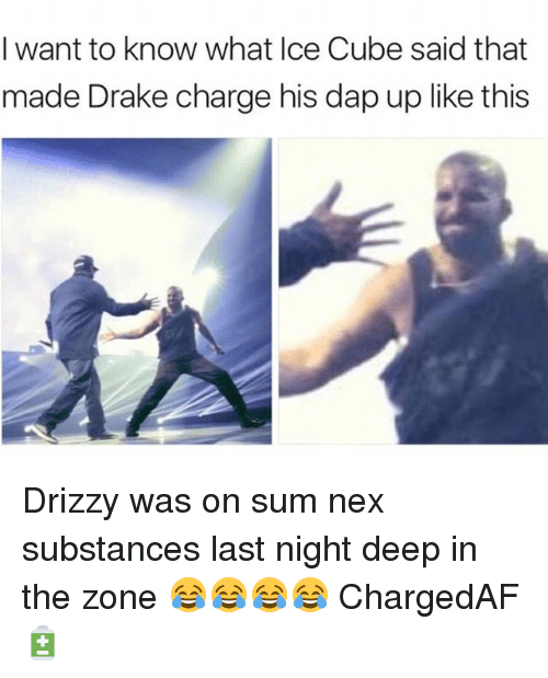 daps: I want to know what Ice Cube said that  made Drake charge his dap up like this Drizzy was on sum nex substances last night deep in the zone 😂😂😂😂 ChargedAF 🔋