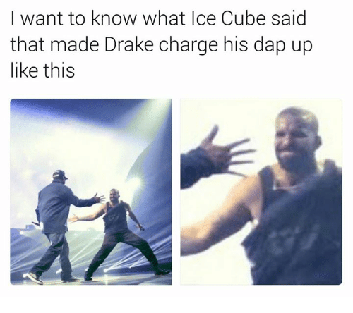 daps: I want to know what Ice Cube said  that made Drake charge his dap up  like this