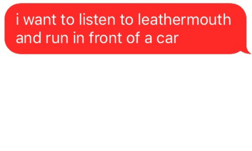 Run, Car, and I Want To: i want to listen to leathermouth  and run in front of a car