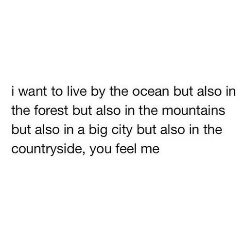 Live, Ocean, and The Forest: i want to live by the ocean but also in  the forest but also in the mountains  but also in a big city but also in the  countryside, you feel me