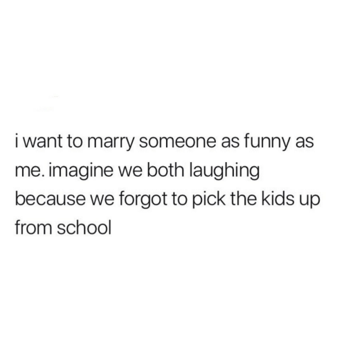 Funny, School, and Kids: i want to marry someone as funny as  me. imagine we both laughing  because we forgot to pick the kids up  from school