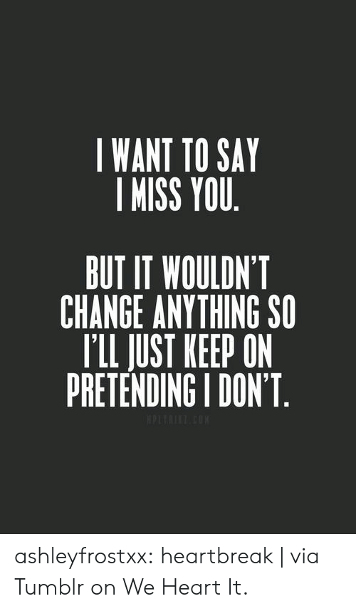 we heart it: I WANT TO SAY  I MISS YOU  BUT IT WOULDN'T  CHANGE ANYTHING SO  T'LL JUST KEEP ON  PRETENDING I DON'T ashleyfrostxx:  heartbreak | via Tumblr on We Heart It.