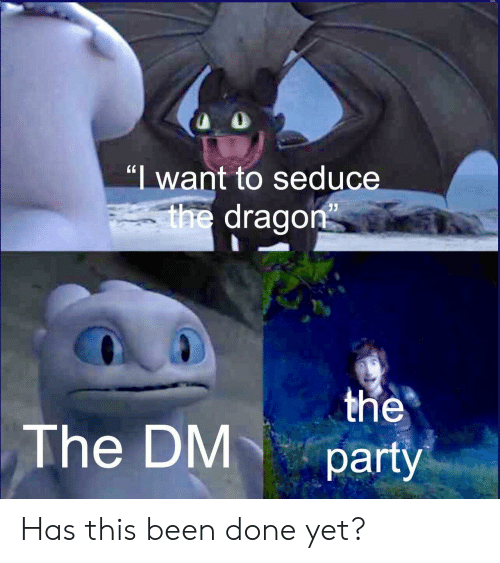 "Party, Been, and Dragon: ""I want to seduce  V  the dragon  the  party  The DM Has this been done yet?"