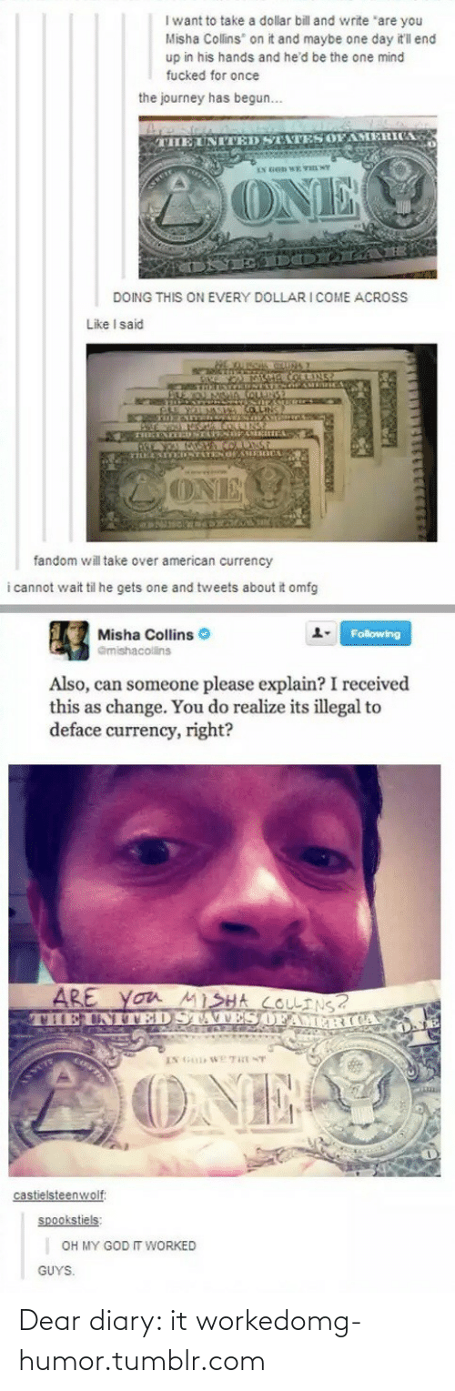 """Has Begun: I want to take a dollar bill and write """"are you  Misha Collins on it and maybe one day it'll end  up in his hands and he'd be the one mind  fucked for once  the journey has begun...  THE UNITED STATES OFAMERICA  LONE  DOING THIS ON EVERY DOLLARI COME ACROS  Like I said  OMETRTINTEN TENG  GRE WALMANINAO LNC  mNTATEN OHERCA  ONE  fandom will take over american currency  i cannot wait til he gets one and tweets about it omfg  Misha Collins O  Following  Gmishacolins  Also, can someone please explain? I received  this as change. You do realize its illegal to  deface currency, right?  ARE  VILEUNTEDSTA VES OFAM R  you MISHA COLINS?  IN G WE THE NT  TIS  ONE  castielsteenwolf:  spookstiels:  OH MY GOD T WORKED  GUYS. Dear diary: it workedomg-humor.tumblr.com"""