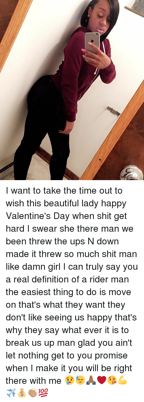 beauty lady: I want to take the time out to wish this beautiful lady happy Valentine's Day when shit get hard I swear she there man we been threw the ups N down made it threw so much shit man like damn girl I can truly say you a real definition of a rider man the easiest thing to do is move on that's what they want they don't like seeing us happy that's why they say what ever it is to break us up man glad you ain't let nothing get to you promise when I make it you will be right there with me 😢😓🙏🏾❤️😘💪✈️💰👏🏽💯