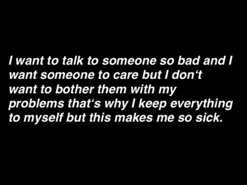 Bad, Sick, and Why: I want to talk to someone so bad and I  want someone to care but I don't  want to bother them with my  problems that's why I keep everything  to myself but this makes me so sick.