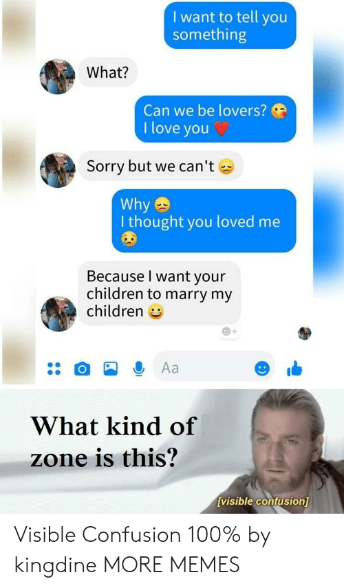 Children, Dank, and Love: I want to tell you  something  What?  Can we be lovers?  I love you C  Sorry but we can't  Why  I thought you loved me  Because l want your  children to marry my  children  What kind of  zone is this?  visible confusionl Visible Confusion 100% by kingdine MORE MEMES