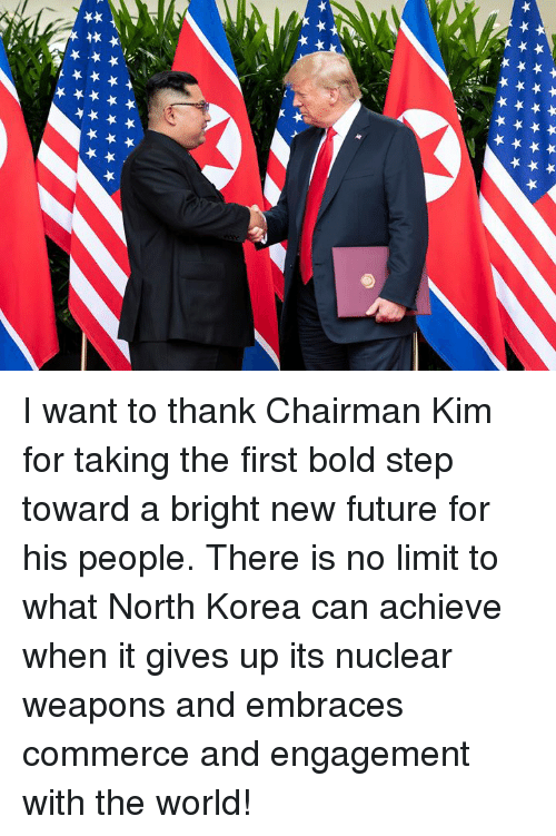 Future, North Korea, and World: I want to thank Chairman Kim for taking the first bold step toward a bright new future for his people. There is no limit to what North Korea can achieve when it gives up its nuclear weapons and embraces commerce and engagement with the world!