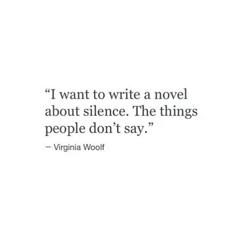 """Virginia, Silence, and Virginia Woolf: """"I want to write a novel  about silence. The things  people don't say.""""  Virginia Woolf"""