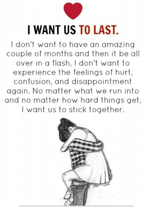 Stick Together: I WANT US  TO LAST.  don't want to have an amazing  couple of months and then it be all  over in a flash. I don't want to  experience the feelings of hurt,  confusion, and disappointment  again. No matter what we run into  and no matter how hard things get,  I want us to stick together.