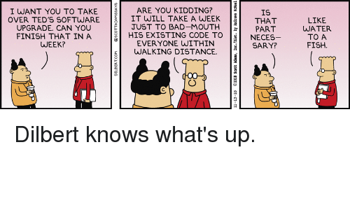 Programmer Humor: I WANT YOU TO TAKE  OVER TED'S SOFTWARE  UPGRADE. CAN YOU  FINISH THAT IN A  WEEK?  ARE YOU KIDDING?  IT WILL TAKE A WEEK  JUST TO BAD-MOUTH  IS  THAT  LIKE  WATER  TO A  FISH  HIS EXISTING CODE TNE  EVER YONE WITHIN  WALKING DISTANCE.  NECES  SARY? Dilbert knows what's up.