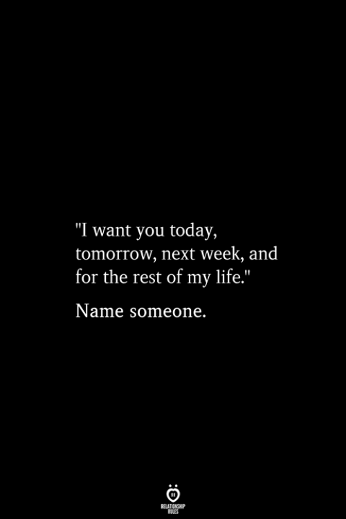 "Life, Today, and Tomorrow: ""I want you today,  tomorrow, next week, and  for the rest of my life.""  Name someone.  RELATIONSHIP  ES"