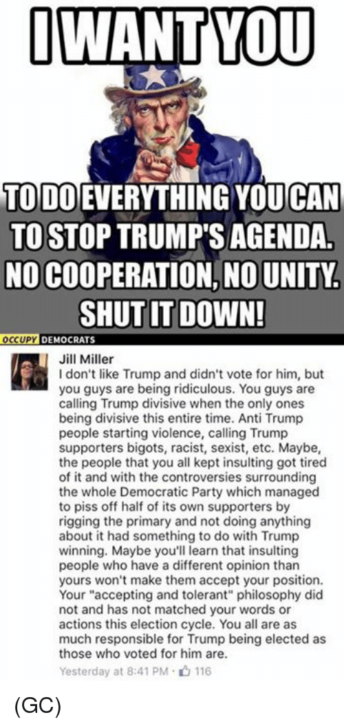 "Opinionating: I WANT YOU  TODO EVERYTHING CAN  TO STOP TRUMP'S AGENDA  NO COOPERATION, NO UNITY.  SHUT IT DOWN!  OCCUPY  DEMOCRATS  Jill Miller  don't like Trump and didn't vote for him, but  you guys are being ridiculous. You guys are  calling Trump divisive when the only ones  being divisive this entire time. Anti Trump  people starting violence, calling Trump  supporters bigots, racist, sexist, etc. Maybe,  the people that you all kept insulting got tired  of it and with the controversies surrounding  the whole Democratic Party which managed  to piss off half of its own supporters by  rigging the primary and not doing anything  about it had something to do with Trump  winning. Maybe you'll learn that insulting  people who have a different opinion than  yours won't make them accept your position.  Your ""accepting and tolerant"" philosophy did  not and has not matched your words or  actions this election cycle. You all are as  much responsible for Trump being elected as  those who voted for him are.  Yesterday at 8:41 PM 116 (GC)"
