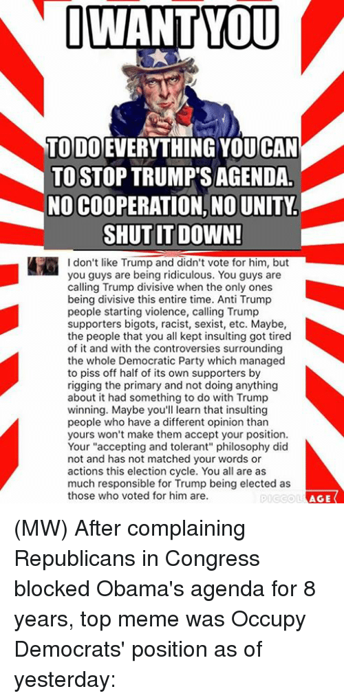 "Opinionating: I WANT YOU  TODO  YOUCAN  TO STOP TRUMP SAGENDA  NO COOPERATION, NOUNITY  SHUT IT DOWN!  I don't like Trump and didn't vote for him, but  you guys are being ridiculous. You guys are  calling Trump divisive when the only ones  being divisive this entire time. Anti Trump  people starting violence, calling Trump  supporters bigots, racist, sexist, etc. Maybe,  the people that you all kept insulting got tired  of it and with the controversies surrounding  the whole Democratic Party which managed  to piss off half of its own supporters by  rigging the primary and not doing anything  about it had something to do with Trump  winning. Maybe you'll learn that insulting  people who have a different opinion than  yours won't make them accept your position.  Your ""accepting and tolerant"" philosophy did  not and has not matched your words or  actions this election cycle. You all are as  much responsible for Trump being elected as  those who voted for him are.  AGE (MW) After complaining Republicans in Congress blocked Obama's agenda for 8 years, top meme was Occupy Democrats' position as of yesterday:"