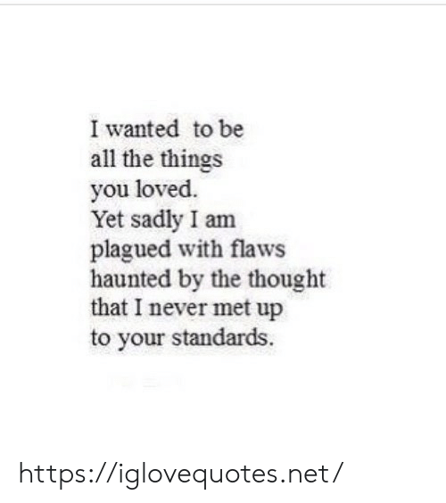 Standards: I wanted to be  all the things  you loved.  Yet sadly I am  plagued with flaws  haunted by the thought  that I never met up  to your standards. https://iglovequotes.net/