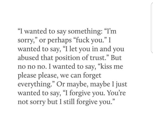 "Please Please: ""I wanted to say something: ""I'm  sorry,"" or perhaps ""fuck you."" I  wanted to say, ""I let you in and you  abused that position of trust."" But  no no no. I wanted to say, ""kiss me  please please, we can forget  everything."" Or maybe, maybe 1 just  wanted to say, ""I forgive you. You're  not sorry but I still forgive you."