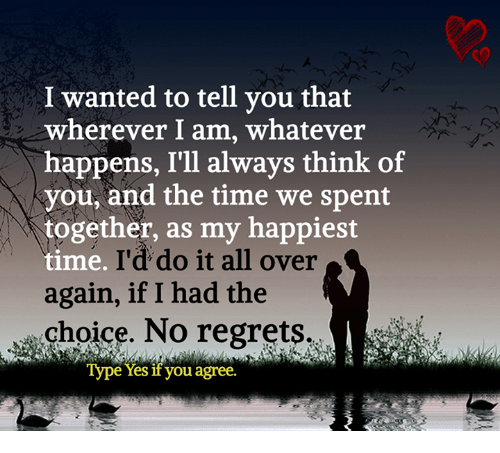 no regret: I wanted to tell you that  wherever I am, whatever  happens, I'll always think of  you, and the time we spent  together, as my happiest  time.  I'd do it all over  again, if I had the  choice. No regrets  Type Yes if you agree.