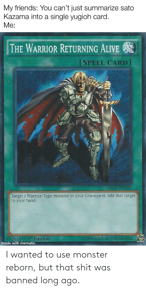 reborn: I wanted to use monster reborn, but that shit was banned long ago.