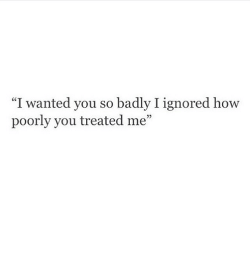 "Treated: ""I wanted you so badly I ignored how  poorly you treated me""  5"