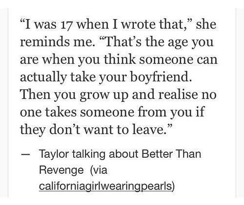 "Revenge, Boyfriend, and Can: ""I was 17 when I wrote that,"" she  reminds me. ""That's the age you  are when you think someone can  actually take your boyfriend.  Then you grow up and realise no  one takes someone from you if  they don't want to leave.  - Taylor talking about Better Than  Revenge (via  californiagirlwearingpearls)"