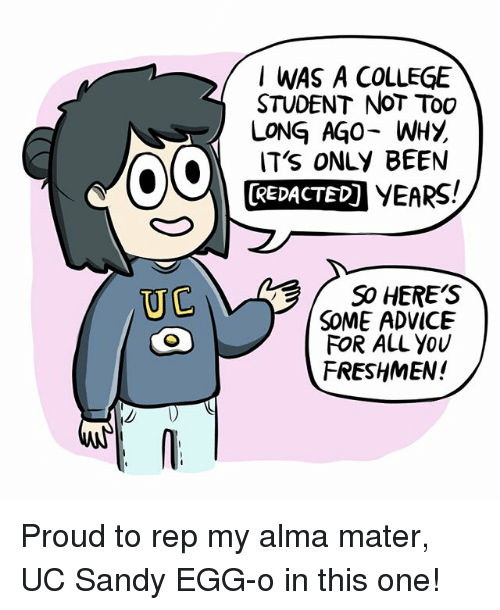 oed: I WAS A COLLEGE  STUDENT NoT Too  LONG AGO- WHY  IT's ONLY BEEN  REDACTED) YEARS!  SO HERE'S  SOME ADVICE  FOR ALL YoU  FRESHMEN!  UC Proud to rep my alma mater, UC Sandy EGG-o in this one!