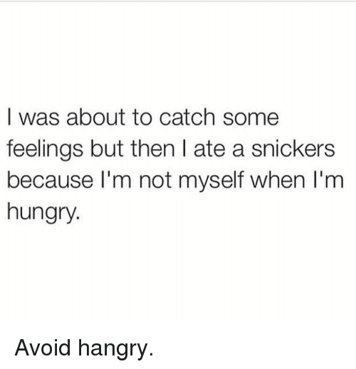 snickers: I was about to catch some  feelings but then I ate a snickers  because l'm not myself when I'm  hungry. Avoid hangry.