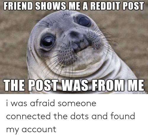 Connected: i was afraid someone connected the dots and found my account