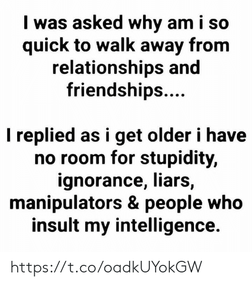 Memes, Relationships, and Ignorance: I was asked why am i so  quick to walk away from  relationships and  friendships....  I replied as i get older i have  no room for stupidity,  ignorance, liars,  manipulators & people who  insult my intelligence. https://t.co/oadkUYokGW