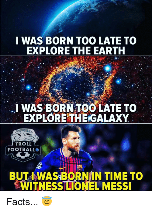 Lionel Messi: I WAS BORN TOO LATE TO  EXPLORE THE EARTH  I WAS BORN TOO LATE TO  EXPLORETHE GALAXY  TROLL  FOOTBALLO  BUTA WASRBORNIN TIME TO  WITNESS LIONEL MESSI Facts... 😇