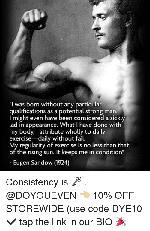 """Fail, Gym, and Exercise: """"I was born without any particular  qualifications as a potential strong man.  l might even have  lad in appearance. What I have done with  my body, I attribute wholly to daily  exercise-daily without fail.  of the rising sun. It keeps me in condition""""  Eugen Sandow (1924) Consistency is 🗝 . @DOYOUEVEN 👈🏼 10% OFF STOREWIDE (use code DYE10 ✔️ tap the link in our BIO 🎉"""