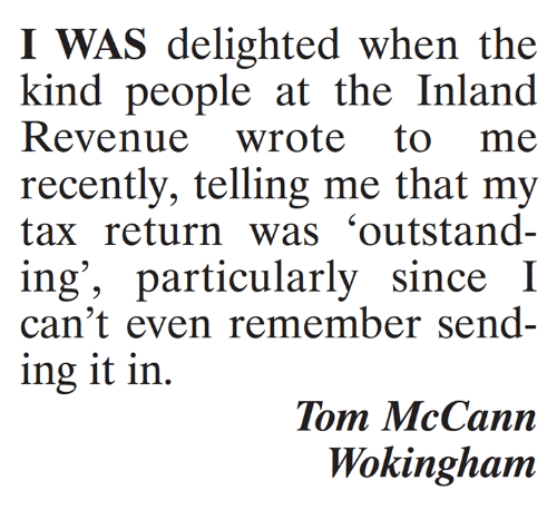 delighted: I WAS delighted when the  kind people at the Inland  recently, telling me that my  tax return was 'outstand-  ing', particularly since I  can't even remember send-  ing it in.  Tom McCann  Wokinghanm