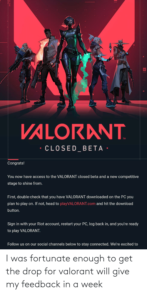 fortunate: I was fortunate enough to get the drop for valorant will give my feedback in a week
