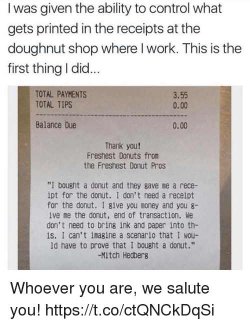 """We Salute You: I was given the ability to control what  gets printed in the receipts at the  doughnut shop where l work. This is the  first thing I did...  TOTAL PAYMENTS  TOTAL TIPS  3.55  0.00  Balance Due  0.00  Thank you!  Freshest Donuts from  the Freshest Donut Pros  """"I bought a donut and they gave me a rece-  ipt for the donut. I don't need a receipt  for the donut. I give you money and you 8-  ive me the donut, end of transaction. We  don't need to bring ink and paper into th-  is. I can't imagine a scenario that I wou-  ld have to prove that I bought a donut.""""  -Mitch Hedberg Whoever you are, we salute you! https://t.co/ctQNCkDqSi"""