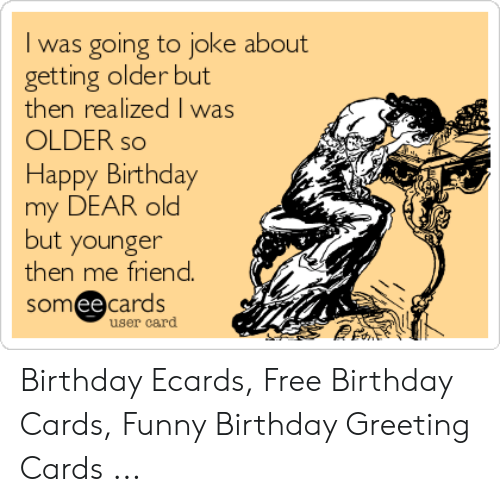 Birthday Ecards: I was going to joke about  getting older but  then realized I was  OLDER so  Happy Birthday  my DEAR old  but younger  then me friend  someecards  user card Birthday Ecards, Free Birthday Cards, Funny Birthday Greeting Cards ...