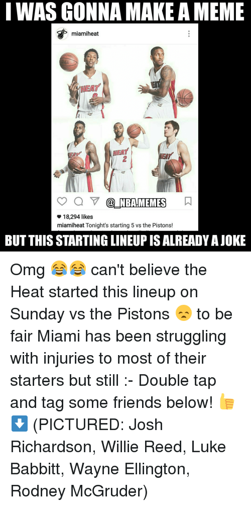 piston: I WAS GONNA MAKE AMEME  HEAT  NBAHMEMES  18,294 likes  miamiheat Tonight's starting 5 vs the Pistons!  BUT THISSTARTING LINEUP IS ALREADY AJOKE Omg 😂😂 can't believe the Heat started this lineup on Sunday vs the Pistons 😞 to be fair Miami has been struggling with injuries to most of their starters but still :- Double tap and tag some friends below! 👍⬇ (PICTURED: Josh Richardson, Willie Reed, Luke Babbitt, Wayne Ellington, Rodney McGruder)