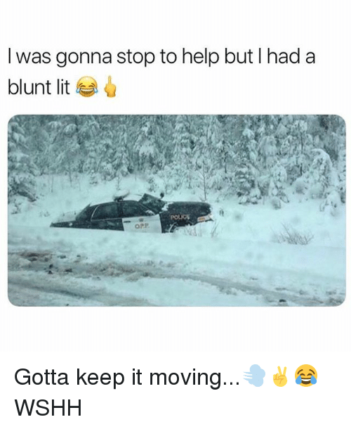 Lit, Memes, and Wshh: I was gonna stop to help but I had a  blunt lit  4  OPP Gotta keep it moving...💨✌️😂 WSHH