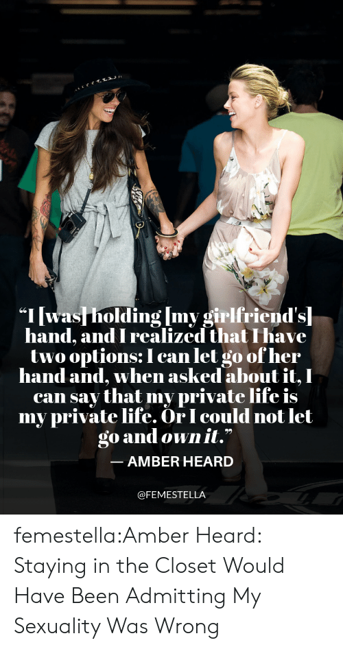 "Life, Target, and Tumblr: ""I was holding Imv girlfriend'sl  hand, and I realized that I have  twooptions: I can let go ofher  hand and, when asked about it, I  can say that my private life is  my private life. OrI could not let  go and own it.""  -AMBER HEARD  @FEMESTELLA femestella:Amber Heard: Staying in the Closet Would Have Been Admitting My Sexuality Was Wrong"