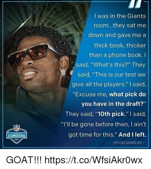 "phone book: I was in the Giants  room...they sat me  down and gave me a  thick book, thicker  than a phone book. I  said, ""What's this?"" They  said, ""This is our test we  give all the players."" I said,  ""Excuse me, what pick do  you have in the draft?""  They said10th pick."" I said,  ""I'lI be gone before then, I ain't  got time for this."" And I left.  NFL  COMBINE  2017  -DEION SANDERS GOAT!!! https://t.co/WfsiAkr0wx"